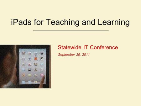 Statewide IT Conference September 29, 2011 iPads for Teaching and Learning.