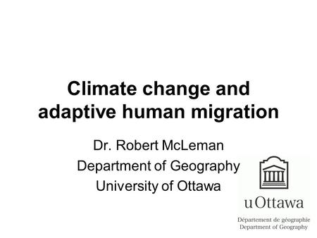 Climate change and adaptive human migration Dr. Robert McLeman Department of Geography University of Ottawa.