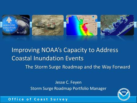 Office of Coast Survey Improving NOAA's Capacity to Address Coastal Inundation Events The Storm Surge Roadmap and the Way Forward Jesse C. Feyen Storm.