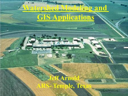 Watershed Modeling and GIS Applications Jeff Arnold ARS- Temple, Texas.
