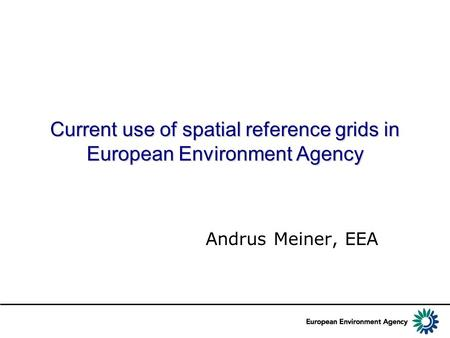 Current use of spatial reference grids in European Environment Agency Andrus Meiner, EEA.