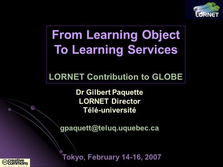 Tokyo, February 14-16, 2007 From Learning Object To Learning Services LORNET Contribution to GLOBE Dr Gilbert Paquette LORNET Director Télé-université.