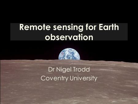 Remote sensing for Earth observation Dr Nigel Trodd Coventry University.