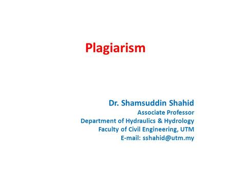 Plagiarism Dr. Shamsuddin Shahid Associate Professor Department of Hydraulics & Hydrology Faculty of Civil Engineering, UTM