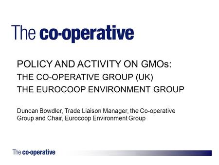 1. POLICY AND ACTIVITY ON GMOs: THE CO-OPERATIVE GROUP (UK) THE EUROCOOP ENVIRONMENT GROUP Duncan Bowdler, Trade Liaison Manager, the Co-operative Group.