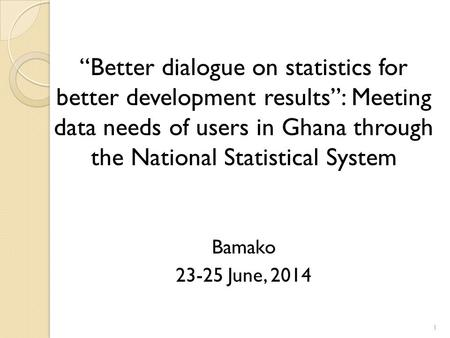 """Better dialogue on statistics for better development results"": Meeting data needs of users in Ghana through the National Statistical System Bamako 23-25."