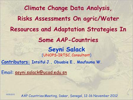 19/09/20151 Climate Change Data Analysis, Risks Assessments On agric/Water Resources and Adaptation Strategies In Some AAP-Countries Seyni Salack (UNOPS-IRTSC,
