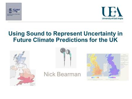 Using Sound to Represent Uncertainty in Future Climate Predictions for the UK Nick Bearman.