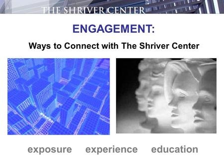 Exposure experience education ENGAGEMENT: Ways to Connect with The Shriver Center.