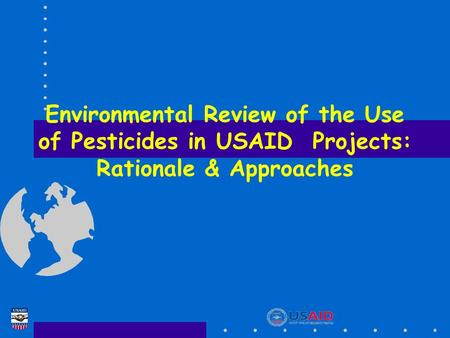 Environmental Review of the Use of Pesticides in USAID Projects: Rationale & Approaches.