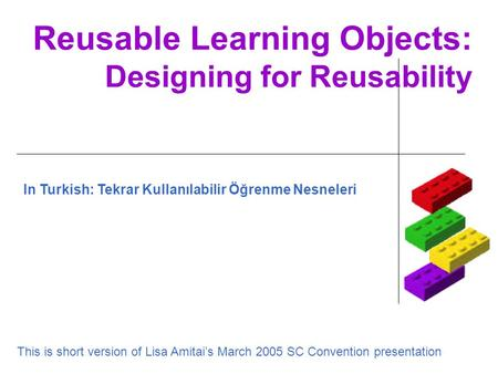 Reusable Learning Objects: Designing for Reusability This is short version of Lisa Amitai's March 2005 SC Convention presentation In Turkish: Tekrar Kullanılabilir.