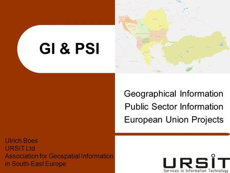 GI & PSI Geographical Information Public Sector Information European Union Projects Ulrich Boes URSIT Ltd. Association for Geospatial Information in South-East.