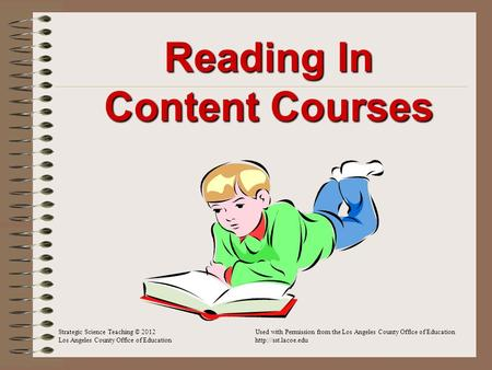 Reading In Content Courses Strategic Science Teaching © 2012Used with Permission from the Los Angeles County Office of Education Los Angeles County Office.