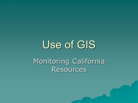 Use of GIS Monitoring California Resources. Data fusion, remote sensing and predicitions.