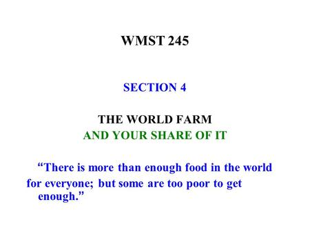 "WMST 245 SECTION 4 THE WORLD FARM AND YOUR SHARE OF IT "" There is more than enough food in the world for everyone; but some are too poor to get enough."