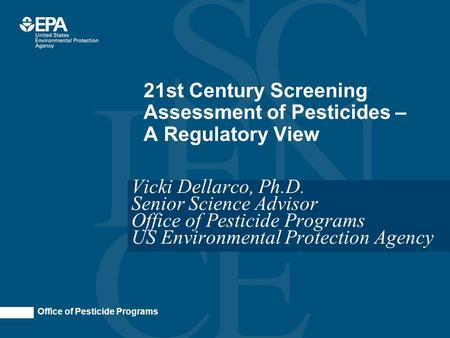 Office of Pesticide Programs 21st Century Screening Assessment of Pesticides – A Regulatory View Vicki Dellarco, Ph.D. Senior Science Advisor Office of.