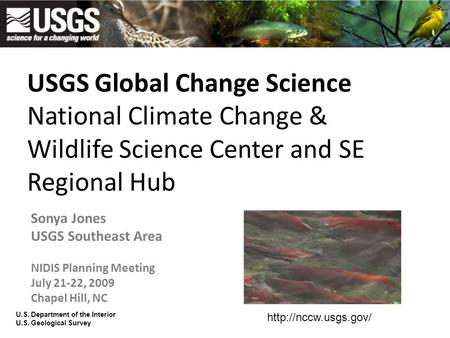 USGS Global Change Science National Climate Change & Wildlife Science Center and SE Regional Hub Sonya Jones USGS Southeast Area NIDIS Planning Meeting.
