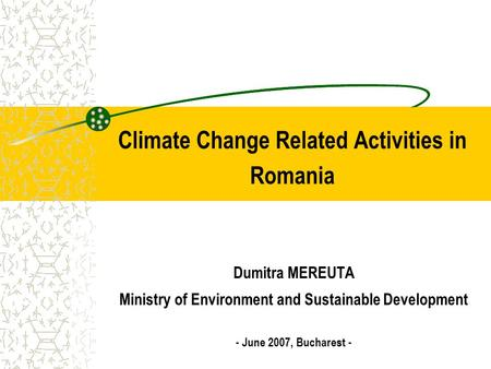 Climate Change Related Activities in Romania Dumitra MEREUTA Ministry of Environment and Sustainable Development - June 2007, Bucharest -