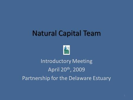 Natural Capital Team Introductory Meeting April 20 th, 2009 Partnership for the Delaware Estuary 1.