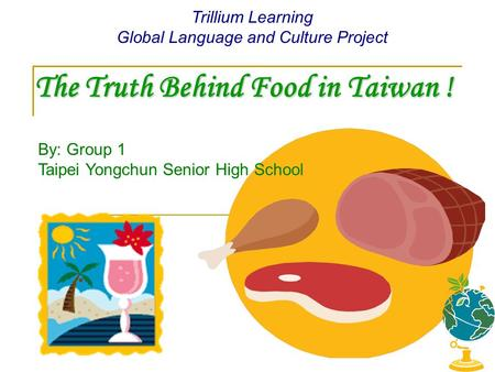 The Truth Behind Food in Taiwan ! Trillium Learning Global Language and Culture Project By: Group 1 Taipei Yongchun Senior High School.