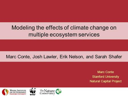 Modeling the effects of climate change on multiple ecosystem services Marc Conte Stanford University Natural Capital Project Marc Conte, Josh Lawler, Erik.