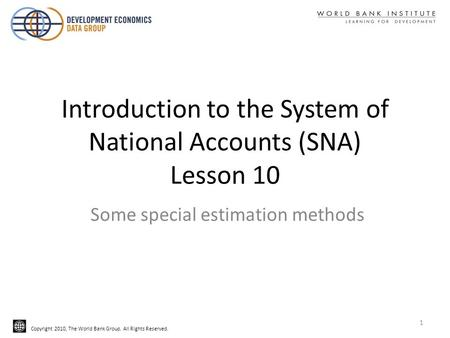 Copyright 2010, The World Bank Group. All Rights Reserved. Introduction to the System of National Accounts (SNA) Lesson 10 Some special estimation methods.