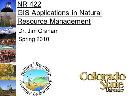 NR 422 GIS Applications in Natural Resource Management Dr. Jim Graham Spring 2010.