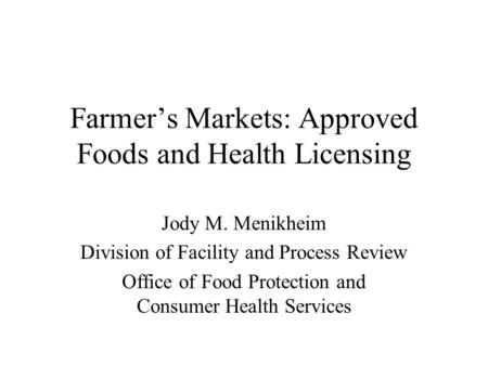 Farmer's Markets: Approved Foods and Health Licensing Jody M. Menikheim Division of Facility and Process Review Office of Food Protection and Consumer.