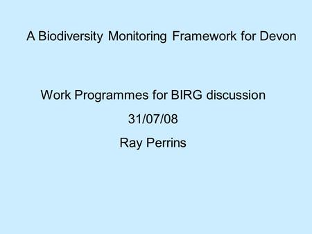 A Biodiversity Monitoring Framework for Devon Work Programmes for BIRG discussion 31/07/08 Ray Perrins.