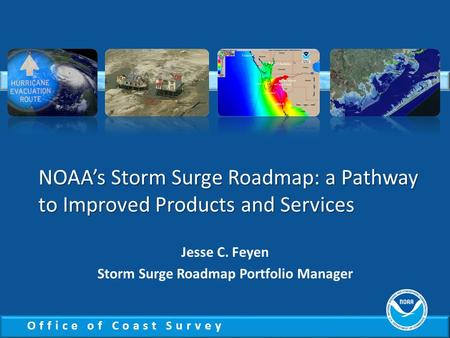 Office of Coast Survey NOAA's Storm Surge Roadmap: a Pathway to Improved Products and Services Jesse C. Feyen Storm Surge Roadmap Portfolio Manager.
