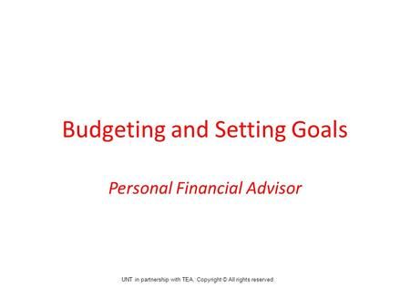 Budgeting and Setting Goals Personal Financial Advisor UNT in partnership with TEA, Copyright © All rights reserved.