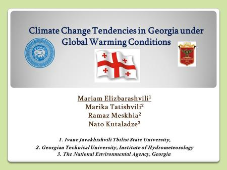 Climate Change Tendencies in Georgia under Global Warming Conditions Mariam Elizbarashvili 1 Marika Tatishvili 2 Ramaz Meskhia 2 Nato Kutaladze 3 1. Ivane.