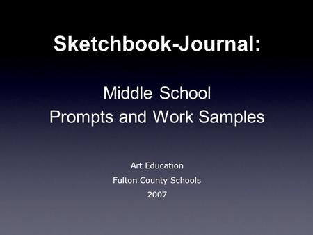 Sketchbook-Journal: Middle School Prompts and Work Samples Art Education Fulton County Schools 2007.