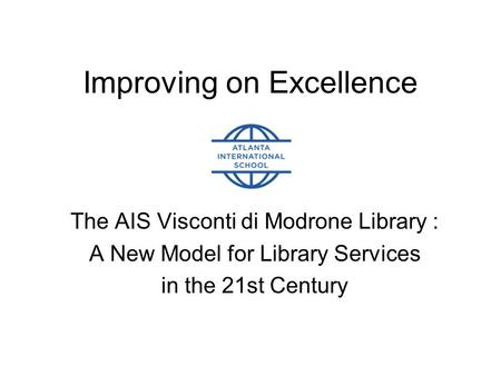 Improving on Excellence The AIS Visconti di Modrone Library : A New Model for Library Services in the 21st Century.