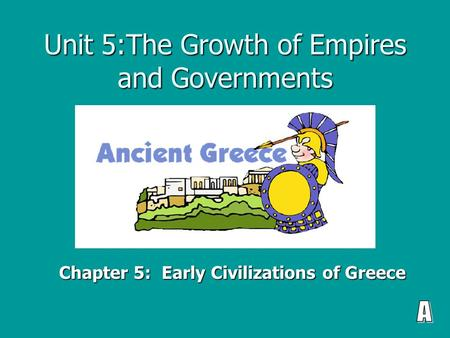 Unit 5:The Growth of Empires and Governments Chapter 5: Early Civilizations of Greece.