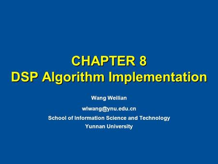CHAPTER 8 DSP Algorithm Implementation Wang Weilian School of Information Science and Technology Yunnan University.