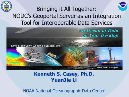 Bringing it All Together: NODC's Geoportal Server as an Integration Tool for Interoperable Data Services Kenneth S. Casey, Ph.D. YuanJie Li NOAA National.