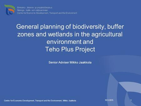 General planning of biodiversity, buffer zones and wetlands in the agricultural environment and Teho Plus Project Senior Adviser Mikko Jaakkola 19.9.2015.