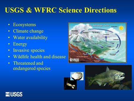 USGS & WFRC Science Directions Ecosystems Climate change Water availability Energy Invasive species Wildlife health and disease Threatened and endangered.