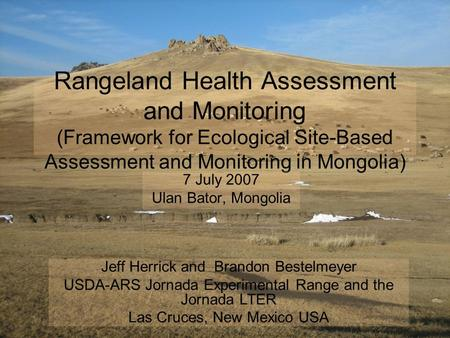 Rangeland Health Assessment and Monitoring (Framework for Ecological Site-Based Assessment and Monitoring in Mongolia) 7 July 2007 Ulan Bator, Mongolia.