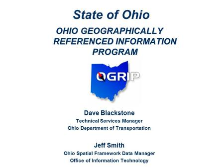 OHIO GEOGRAPHICALLY REFERENCED INFORMATION PROGRAM Dave Blackstone Technical Services Manager Ohio Department of Transportation Jeff Smith Ohio Spatial.