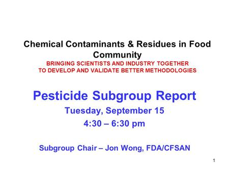 1 Chemical Contaminants & Residues in Food Community BRINGING SCIENTISTS AND INDUSTRY TOGETHER TO DEVELOP AND VALIDATE BETTER METHODOLOGIES Pesticide Subgroup.