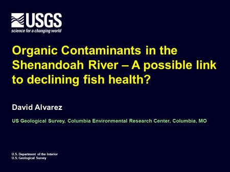 Organic Contaminants in the Shenandoah River – A possible link to declining fish health? David Alvarez US Geological Survey, Columbia Environmental Research.