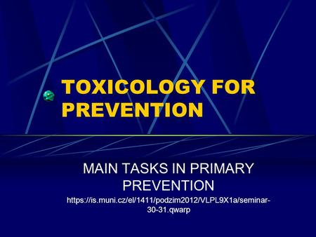 TOXICOLOGY FOR PREVENTION MAIN TASKS IN PRIMARY PREVENTION https://is.muni.cz/el/1411/podzim2012/VLPL9X1a/seminar- 30-31.qwarp.