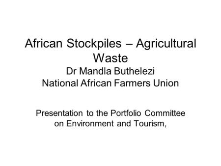 African Stockpiles – Agricultural Waste Dr Mandla Buthelezi National African Farmers Union Presentation to the Portfolio Committee on Environment and Tourism,