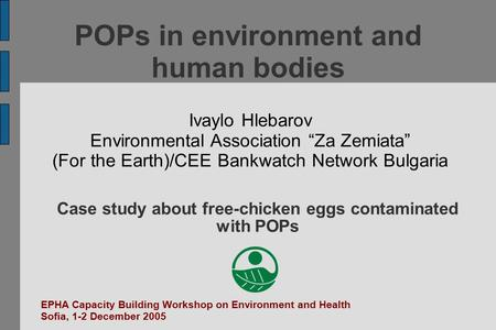 "POPs in environment and human bodies Ivaylo Hlebarov Environmental Association ""Za Zemiata"" (For the Earth)/CEE Bankwatch Network Bulgaria EPHA Capacity."