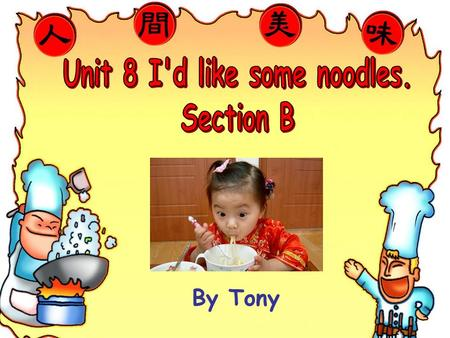 By Tony What kind of noodles would she like? I think she'd like…noodles.
