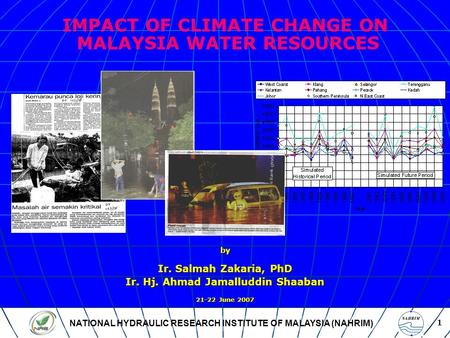 NATIONAL HYDRAULIC RESEARCH INSTITUTE OF MALAYSIA (NAHRIM) 1 IMPACT OF CLIMATE CHANGE ON MALAYSIA WATER RESOURCES by Ir. Salmah Zakaria, PhD Ir. Hj. Ahmad.