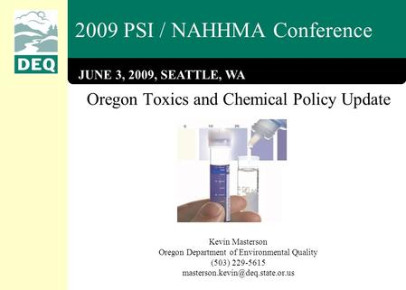 2009 PSI / NAHHMA Conference Oregon Toxics and Chemical Policy Update Kevin Masterson Oregon Department of Environmental Quality (503) 229-5615