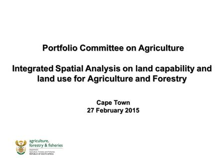 Portfolio Committee on Agriculture Integrated Spatial Analysis on land capability and land use for Agriculture and Forestry Portfolio Committee on Agriculture.